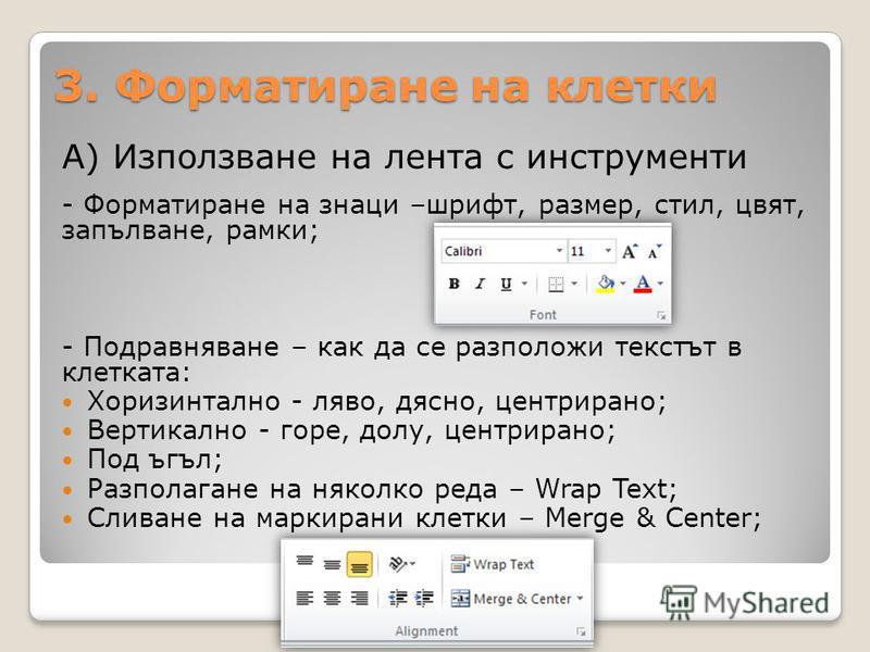 3. Форматиране на клетки А) Използване на лента с инструменти - Форматиране на знаци –шрифт, размер, стил, цвят, запълване, рамки; - Подравняване – как да се разположи текстът в клетката: Хоризинтално - ляво, дясно, центрирано; Вертикално - горе, дол