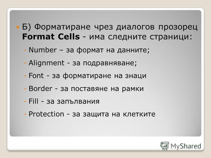 Б) Форматиране чрез диалогов прозорец Format Cells - има следните страници: -Number – за формат на данните; -Alignment - за подравняване; -Font - за форматиране на знаци -Border - за поставяне на рамки -Fill - за запълвания -Protection - за защита на