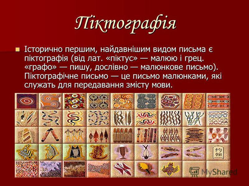 Піктографія Історично першим, найдавнішим видом письма є піктографія (від лат. «піктус» малюю і грец. «графо» пишу, дослівно малюнкове письмо). Піктографічне письмо це письмо малюнками, які служать для передавання змісту мови. Історично першим, найда