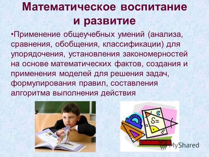 Математическое воспитание и развитие Применение общеучебных умений (анализа, сравнения, обобщения, классификации) для упорядочения, установления закономерностей на основе математических фактов, создания и применения моделей для решения задач, формули
