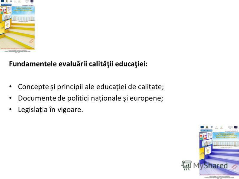 Fundamentele evalu ă rii calit ă ţii educaţiei: Concepte şi principii ale educaţiei de calitate; Documente de politici naționale și europene; Legislația în vigoare.