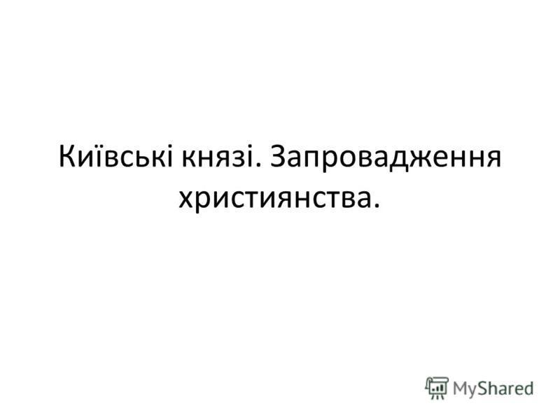 Київські князі. Запровадження християнства.