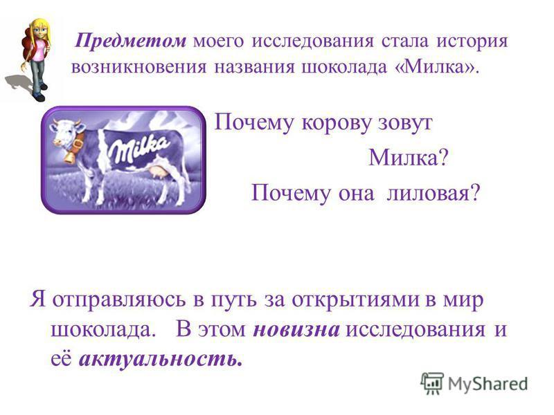 Предметом моего исследования стала история возникновения названия шоколада «Милка». Почему корову зовут Милка? Почему она лиловая? Я отправляюсь в путь за открытиями в мир шоколада. В этом новизна исследования и её актуальность.