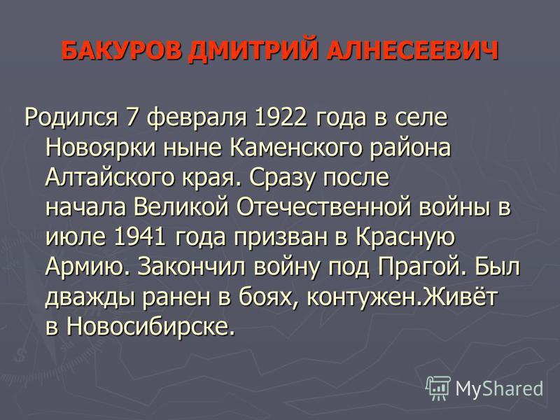 БАКУРОВ ДМИТРИЙ АЛНЕСЕЕВИЧ Родился 7 февраля 1922 года в селе Новоярки ныне Каменского района Алтайского края. Сразу после начала Великой Отечественной войны в июле 1941 года призван в Красную Армию. Закончил войну под Прагой. Был дважды ранен в боях