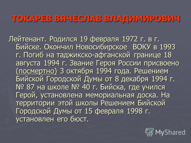 ТОКАРЕВ ВЯЧЕСЛАВ ВЛАДИМИРОВИЧ Лейтенант. Родился 19 февраля 1972 г. в г. Бийске. Окончил Новосибирское ВОКУ в 1993 г. Погиб на таджикско-афганской границе 18 августа 1994 г. Звание Героя России присвоено (посмертно) 3 октября 1994 года. Решением Бийс