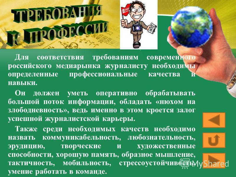 Для соответствия требованиям современного российского медиарынка журналисту необходимы определенные профессиональные качества и навыки. Он должен уметь оперативно обрабатывать большой поток информации, обладать «нюхом на злободневность», ведь именно