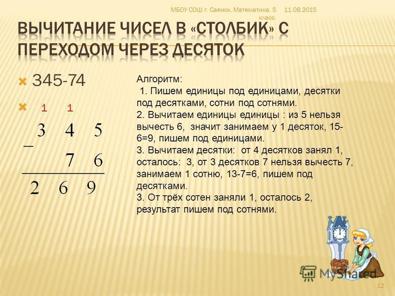 345-74 1 1 Алгоритм: 1. Пишем единицы под единицами, десятки под десятками, сотни под сотнями. 2. Вычитаем единицы единицы : из 5 нельзя вычесть 6, значит занимаем у 1 десяток, 15- 6=9, пишем под единицами. 3. Вычитаем десятки: от 4 десятков занял 1,