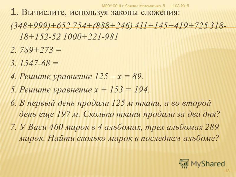 1. Вычислите, используя законы сложения: (348+999)+652 754+(888+246) 411+145+419+725 318- 18+152-52 1000+221-981 2. 789+273 = 3. 1547-68 = 4. Решите уравнение 125 – х = 89. 5. Решите уравнение х + 153 = 194. 6. В первый день продали 125 м ткани, а во