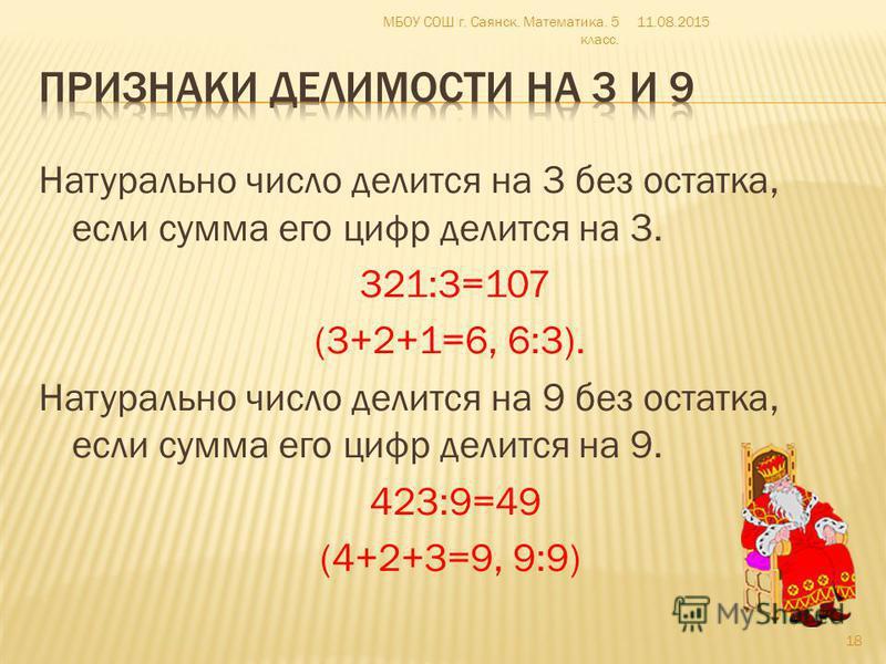 Натурально число делится на 3 без остатка, если сумма его цифр делится на 3. 321:3=107 (3+2+1=6, 6:3). Натурально число делится на 9 без остатка, если сумма его цифр делится на 9. 423:9=49 (4+2+3=9, 9:9) 11.08.2015 18 МБОУ СОШ г. Саянск. Математика.