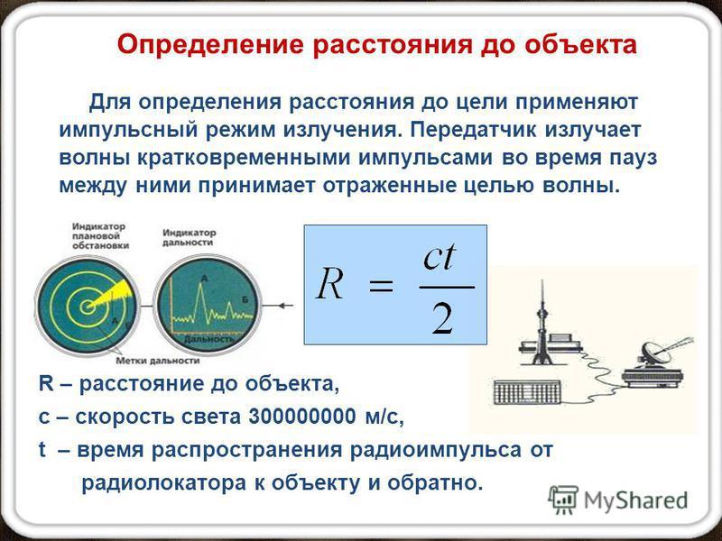 Для определения расстояния до цели применяют импульсный режим излучения. Передатчик излучает волны кратковременными импульсами во время пауз между ними принимает отраженные целью волны. R – расстояние до объекта, с – скорость света 300000000 м/с, t –