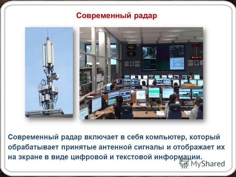 Современный радар включает в себя компьютер, который обрабатывает принятые антенной сигналы и отображает их на экране в виде цифровой и текстовой информации. Современный радар