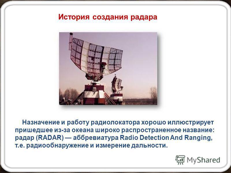 Назначение и работу радиолокатора хорошо иллюстрирует пришедшее из-за океана широко распространенное название: радар (RADAR) аббревиатура Radio Detection And Ranging, т.е. радиообнаружение и измерение дальности. История создания радара
