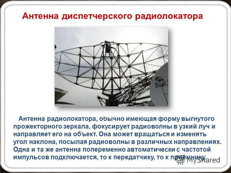 Антенна диспетчерского радиолокатора Антенна радиолокатора, обычно имеющая форму выгнутого прожекторного зеркала, фокусирует радиоволны в узкий луч и направляет его на объект. Она может вращаться и изменять угол наклона, посылая радиоволны в различны