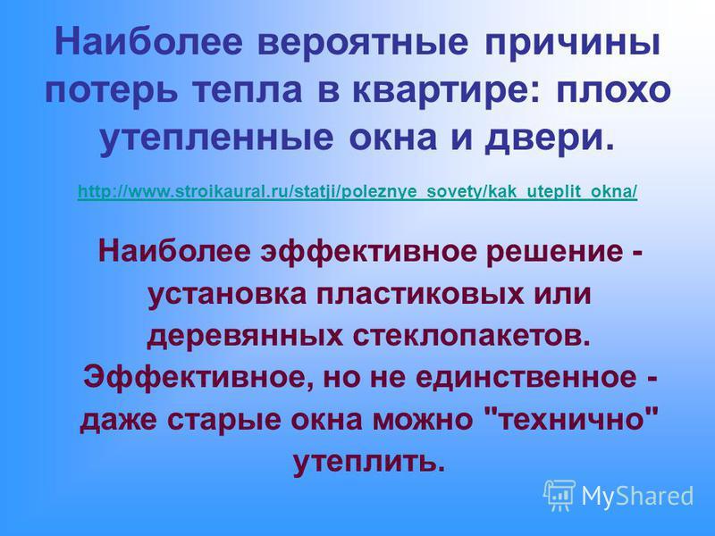 Наиболее вероятные причины потерь тепла в квартире: плохо утепленные окна и двери. http://www.stroikaural.ru/statji/poleznye_sovety/kak_uteplit_okna/ http://www.stroikaural.ru/statji/poleznye_sovety/kak_uteplit_okna/ Наиболее эффективное решение - ус