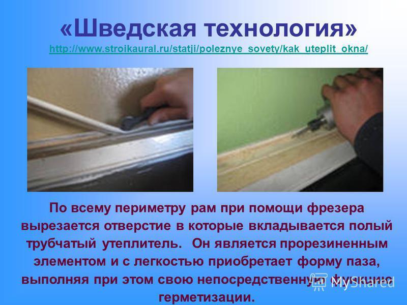 «Шведская технология» http://www.stroikaural.ru/statji/poleznye_sovety/kak_uteplit_okna/ http://www.stroikaural.ru/statji/poleznye_sovety/kak_uteplit_okna/ По всему периметру рам при помощи фрезера вырезается отверстие в которые вкладывается полый тр