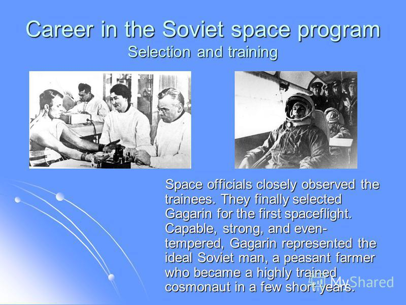 Career in the Soviet space program Selection and training Space officials closely observed the trainees. They finally selected Gagarin for the first spaceflight. Capable, strong, and even- tempered, Gagarin represented the ideal Soviet man, a peasant