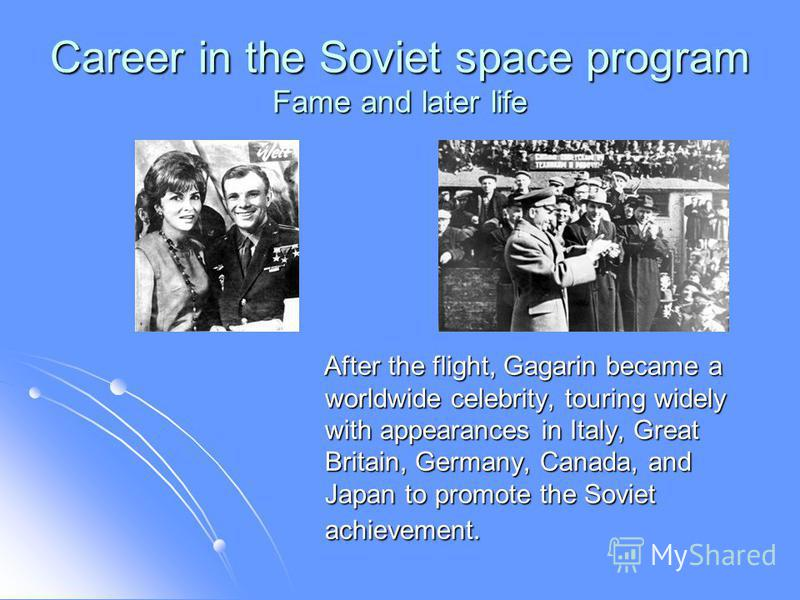 Career in the Soviet space program Fame and later life After the flight, Gagarin became a worldwide celebrity, touring widely with appearances in Italy, Great Britain, Germany, Canada, and Japan to promote the Soviet achievement. After the flight, Ga