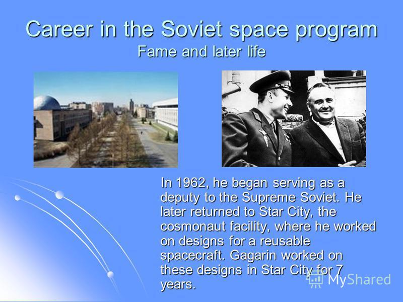 Career in the Soviet space program Fame and later life In 1962, he began serving as a deputy to the Supreme Soviet. He later returned to Star City, the cosmonaut facility, where he worked on designs for a reusable spacecraft. Gagarin worked on these