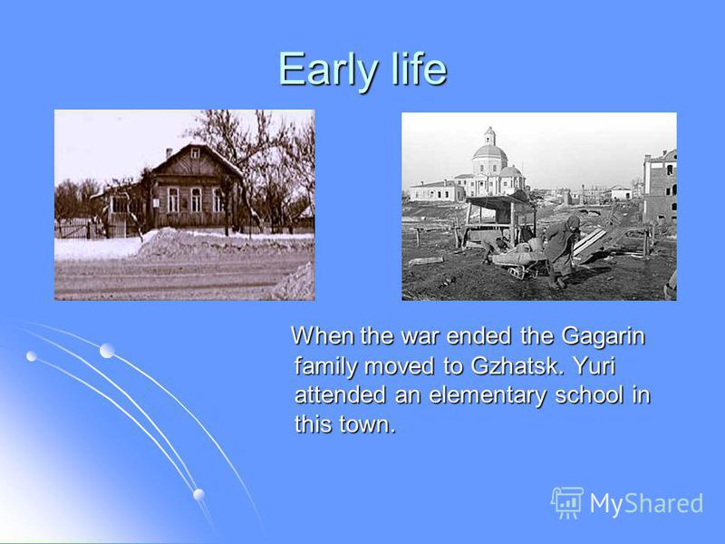 Early life When the war ended the Gagarin family moved to Gzhatsk. Yuri attended an elementary school in this town. When the war ended the Gagarin family moved to Gzhatsk. Yuri attended an elementary school in this town.