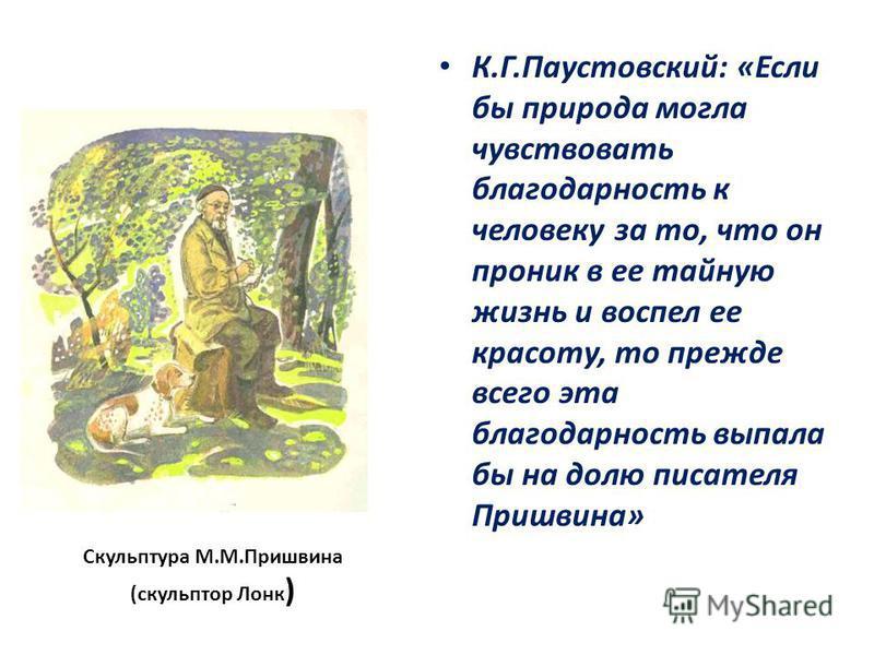 Скульптура М.М.Пришвина (скульптор Лонк ) К.Г.Паустовский: «Если бы природа могла чувствовать благодарность к человеку за то, что он проник в ее тайную жизнь и воспел ее красоту, то прежде всего эта благодарность выпала бы на долю писателя Пришвина»