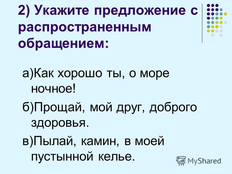 2) Укажите предложение с распространенным обращением: а)Как хорошо ты, о море ночное! б)Прощай, мой друг, доброго здоровья. в)Пылай, камин, в моей пустынной келье.