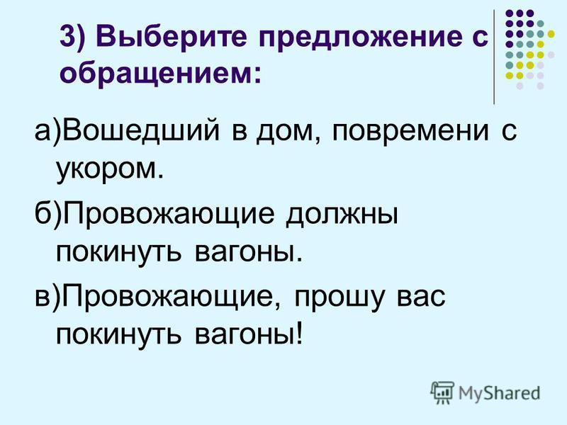 3) Выберите предложение с обращением: а)Вошедший в дом, повремени с укором. б)Провожающие должны покинуть вагоны. в)Провожающие, прошу вас покинуть вагоны!