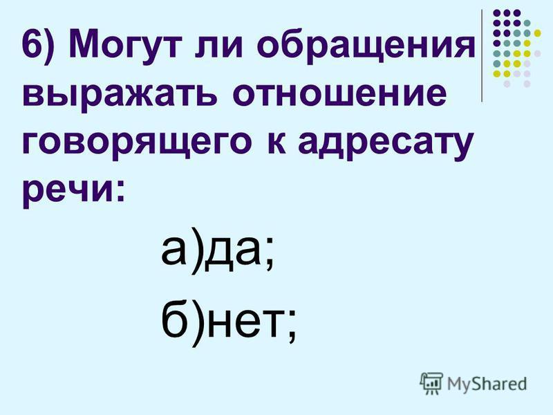 6) Могут ли обращения выражать отношение говорящего к адресату речи: а)да; б)нет;