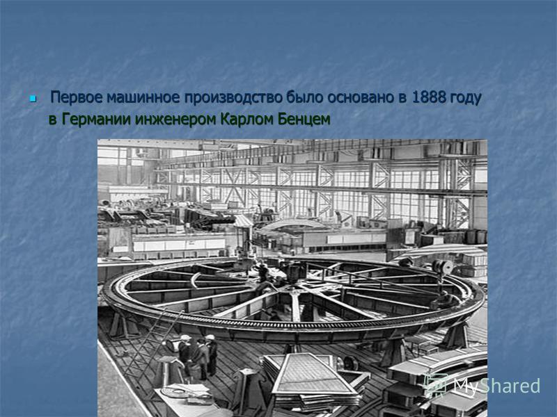 Первое машинное производство было основано в 1888 году Первое машинное производство было основано в 1888 году в Германии инженером Карлом Бенцем в Германии инженером Карлом Бенцем