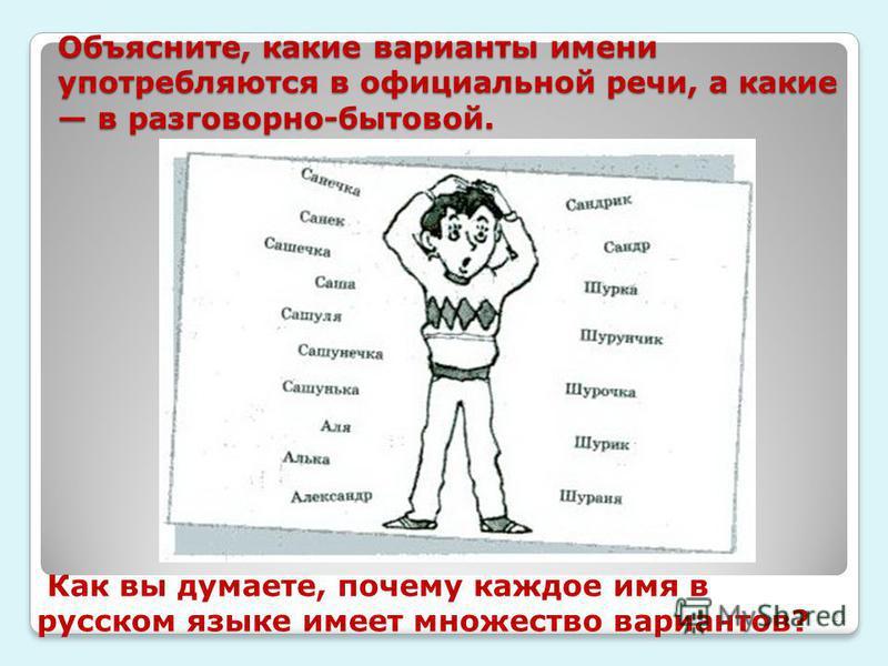Объясните, какие варианты имени употребляются в официальной речи, а какие в разговорно-бытовой. 21 Как вы думаете, почему каждое имя в русском языке имеет множество вариантов?