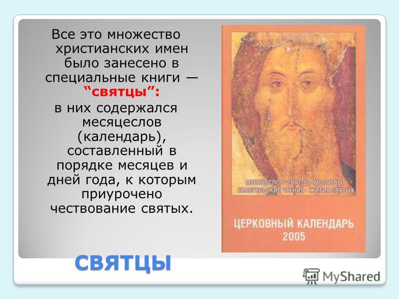 СВЯТЦЫ Все это множество христианских имен было занесено в специальные книги святцы: в них содержался месяцеслов (календарь), составленный в порядке месяцев и дней года, к которым приурочено чествование святых. 3