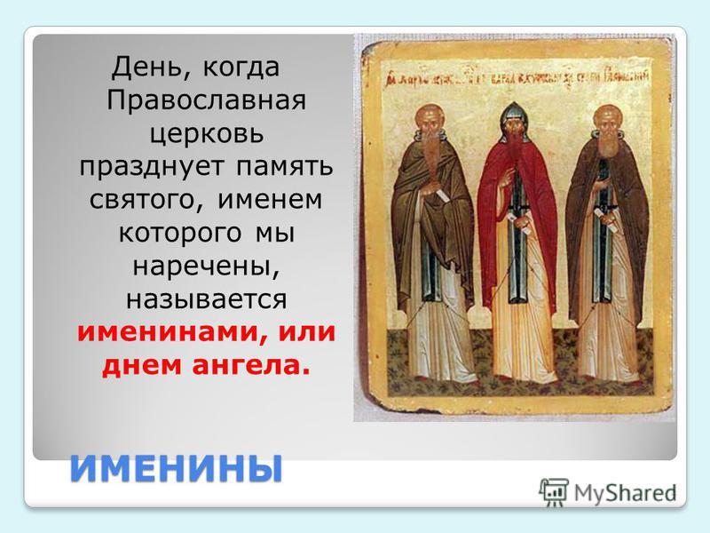 ИМЕНИНЫ День, когда Православная церковь празднует память святого, именем которого мы наречены, называется именинами, или днем ангела. 4