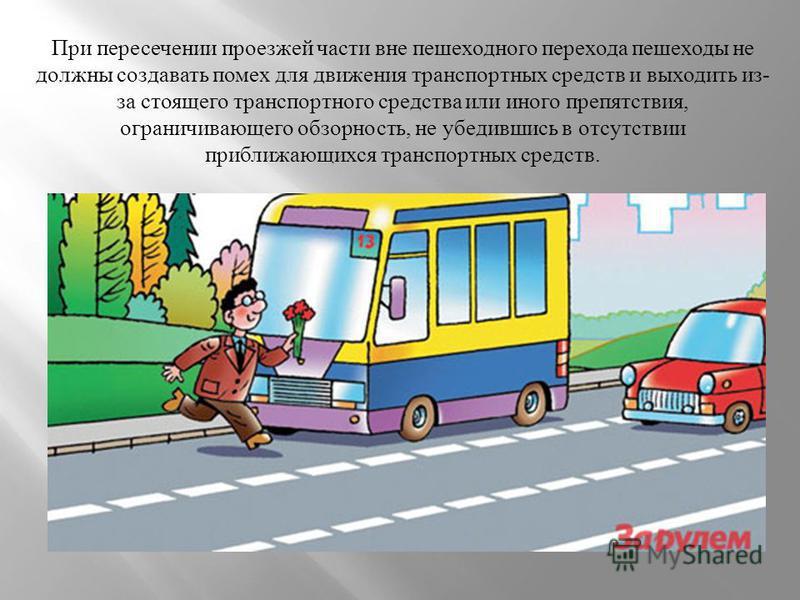 При пересечении проезжей части вне пешеходного перехода пешеходы не должны создавать помех для движения транспортных средств и выходить из - за стоящего транспортного средства или иного препятствия, ограничивающего обзорность, не убедившись в отсутст