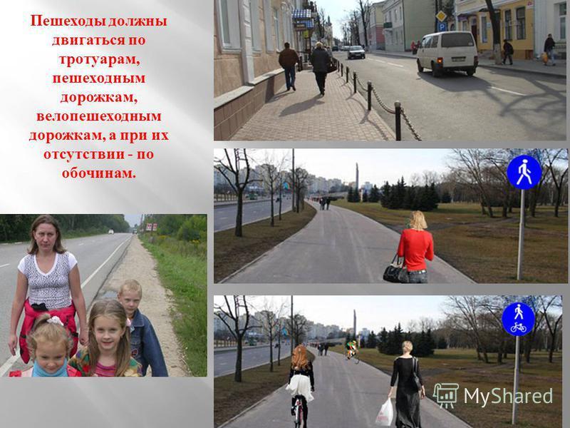 Пешеходы должны двигаться по тротуарам, пешеходным дорожкам, вело пешеходным дорожкам, а при их отсутствии - по обочинам.