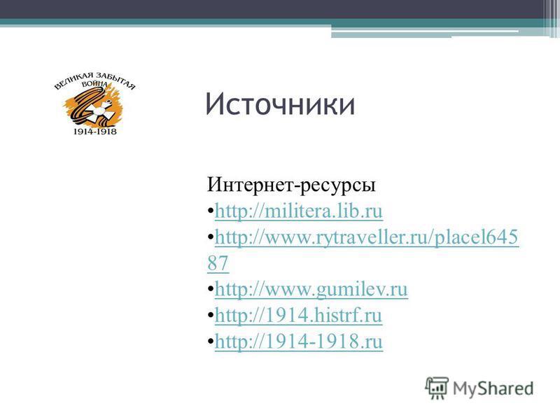 Источники Интернет-ресурсы http://militera.lib.ruhttp://militera.lib.ru http://www.rytraveller.ru/placel645 87http://www.rytraveller.ru/placel645 87 http://www.gumilev.ruhttp://www.gumilev.ru http://1914.histrf.ruhttp://1914.histrf.ru http://1914-191