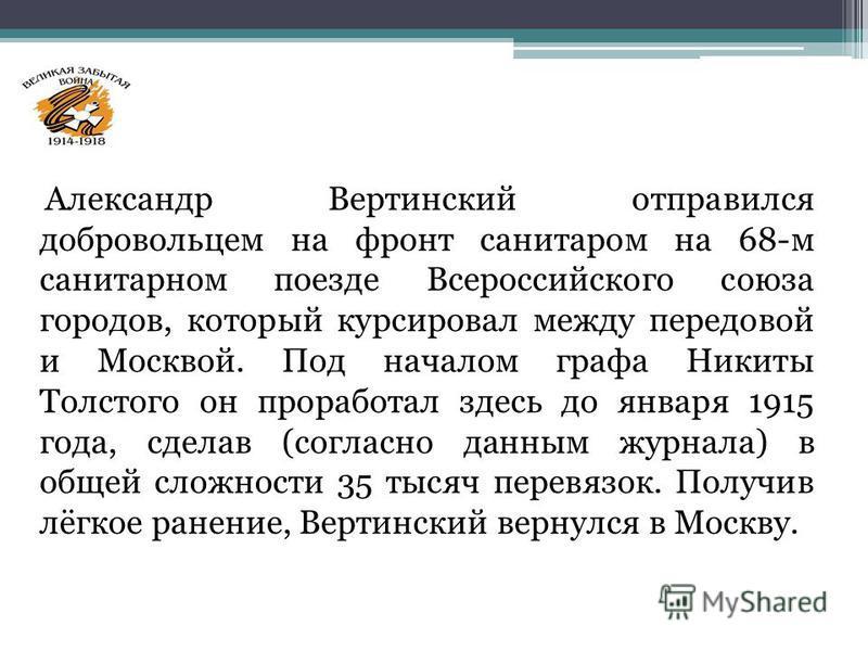Александр Вертинский отправился добровольцем на фронт санитаром на 68-м санитарном поезде Всероссийского союза городов, который курсировал между передовой и Москвой. Под началом графа Никиты Толстого он проработал здесь до января 1915 года, сделав (с