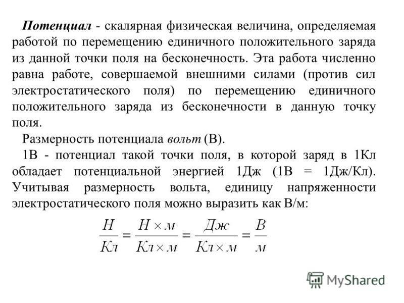Потенциал - скалярная физическая величина, определяемая работой по перемещению единичного положительного заряда из данной точки поля на бесконечность. Эта работа численно равна работе, совершаемой внешними силами (против сил электростатического поля)