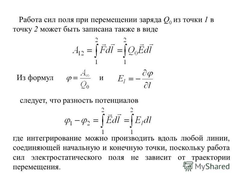 Работа сил поля при перемещении заряда Q 0 из точки 1 в точку 2 может быть записана также в виде Из формул и следует, что разность потенциалов где интегрирование можно производить вдоль любой линии, соединяющей начальную и конечную точки, поскольку р