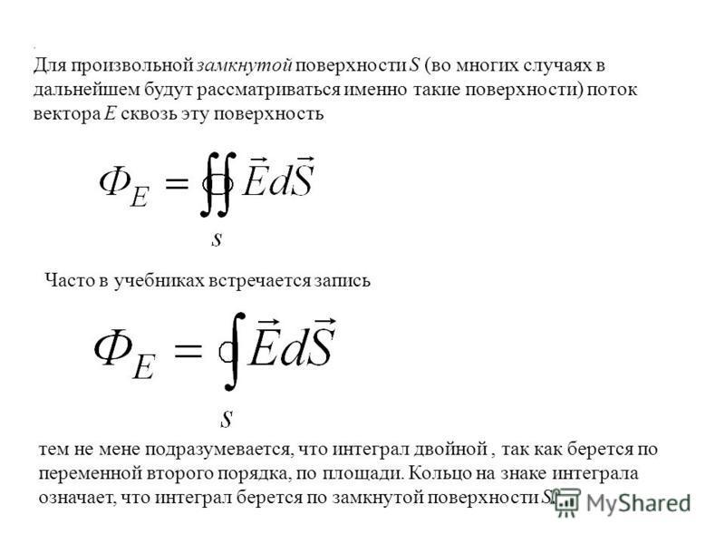 . Для произвольной замкнутой поверхности S (во многих случаях в дальнейшем будут рассматриваться именно такие поверхности) поток вектора Е сквозь эту поверхность Часто в учебниках встречается запись тем не мене подразумевается, что интеграл двойной,