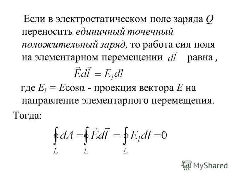 Если в электростатическом поле заряда Q переносить единичный точечный положительный заряд, то работа сил поля на элементарном перемещении равна, где E l = Ecosα - проекция вектора Е на направление элементарного перемещения. Тогда: