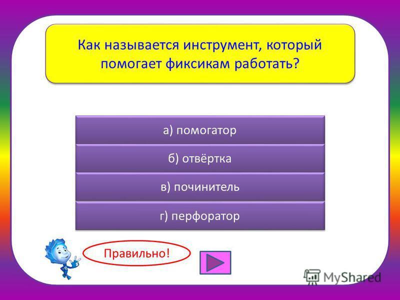 Как называется инструмент, который помогает фиксикам работать? а) помогатор б) отвёртка в) сочинитель г) перфоратор Правильно!