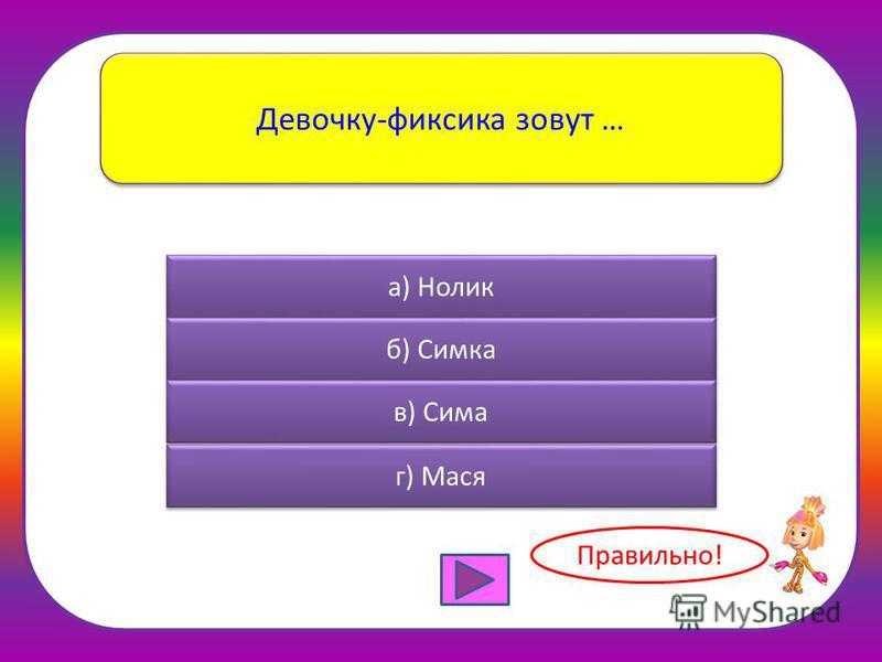 Девочку-фиксика зовут … а) Нолик б) Симка в) Сима г) Мася Правильно!