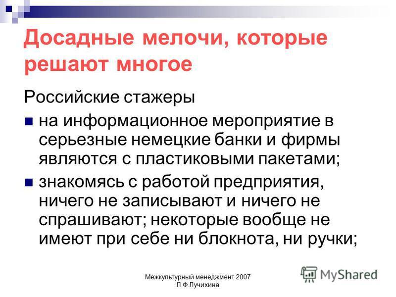 Межкультурный менеджмент 2007 Л.Ф.Лучихина Досадные мелочи, которые решают многое Российские стажеры на информационное мероприятие в серьезные немецкие банки и фирмы являются с пластиковыми пакетами; знакомясь с работой предприятия, ничего не записыв