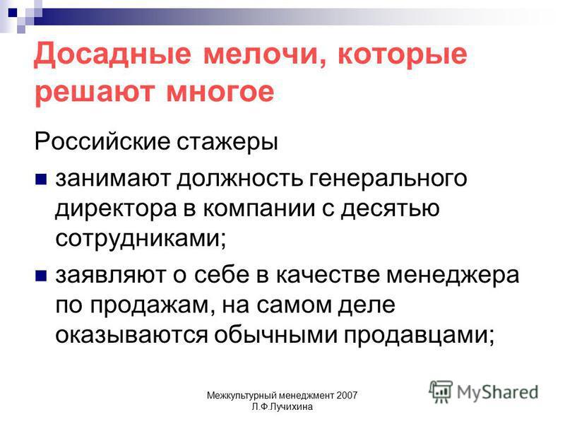 Межкультурный менеджмент 2007 Л.Ф.Лучихина Досадные мелочи, которые решают многое Российские стажеры занимают должность генерального директора в компании с десятью сотрудниками; заявляют о себе в качестве менеджера по продажам, на самом деле оказываю