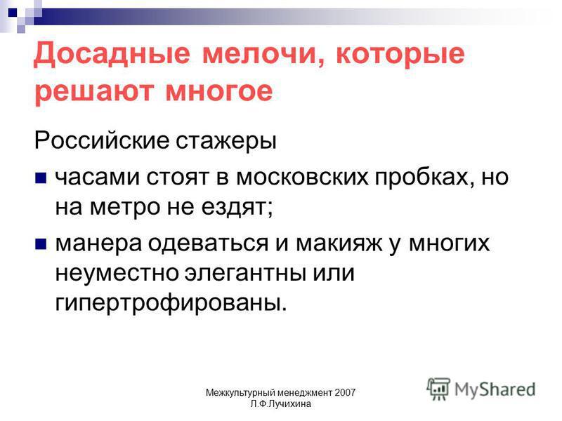 Межкультурный менеджмент 2007 Л.Ф.Лучихина Досадные мелочи, которые решают многое Российские стажеры часами стоят в московских пробках, но на метро не ездят; манера одеваться и макияж у многих неуместно элегантны или гипертрофированы.