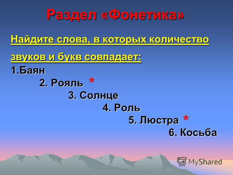 Найдите слова, в которых количество звуков и букв совпадает: 1. Баян 2. Рояль 3. Солнце 4. Роль 5. Люстра 6. Косьба Раздел «Фонетика» * *