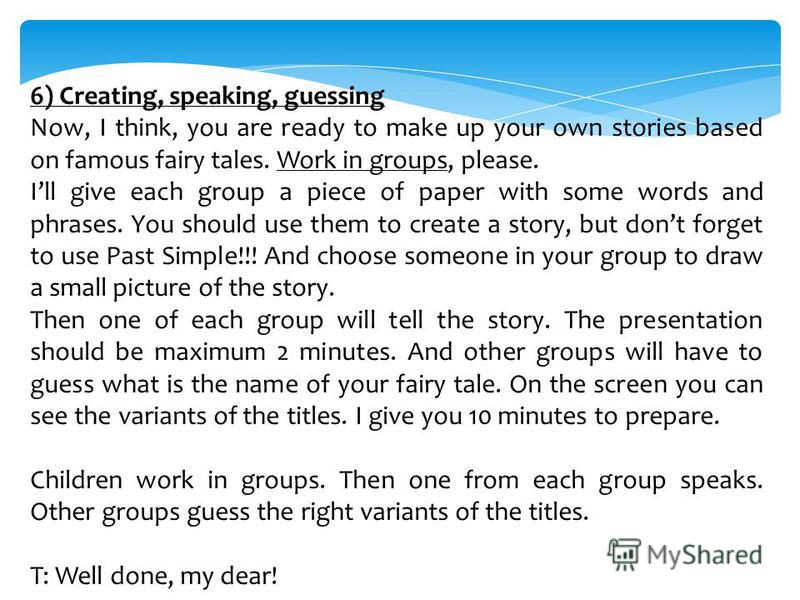 6) Creating, speaking, guessing Now, I think, you are ready to make up your own stories based on famous fairy tales. Work in groups, please. Ill give each group a piece of paper with some words and phrases. You should use them to create a story, but