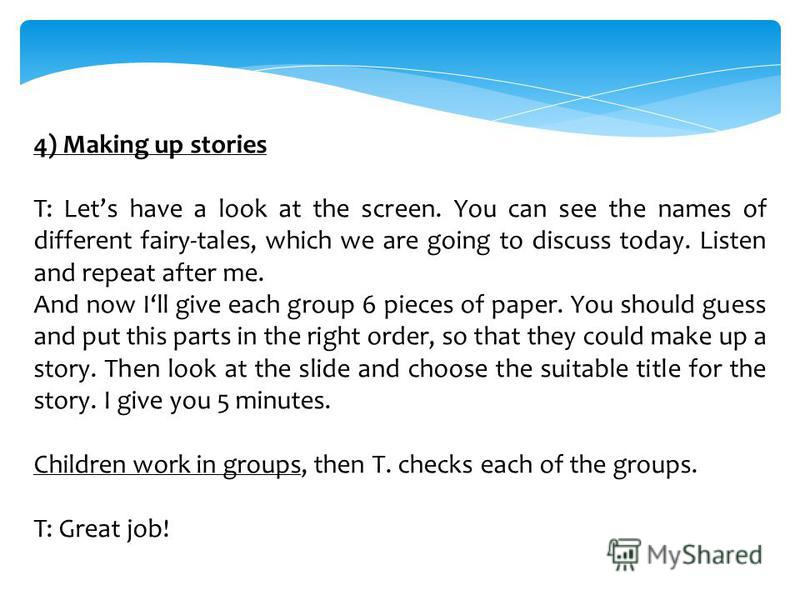 4) Making up stories T: Lets have a look at the screen. You can see the names of different fairy-tales, which we are going to discuss today. Listen and repeat after me. And now Ill give each group 6 pieces of paper. You should guess and put this part
