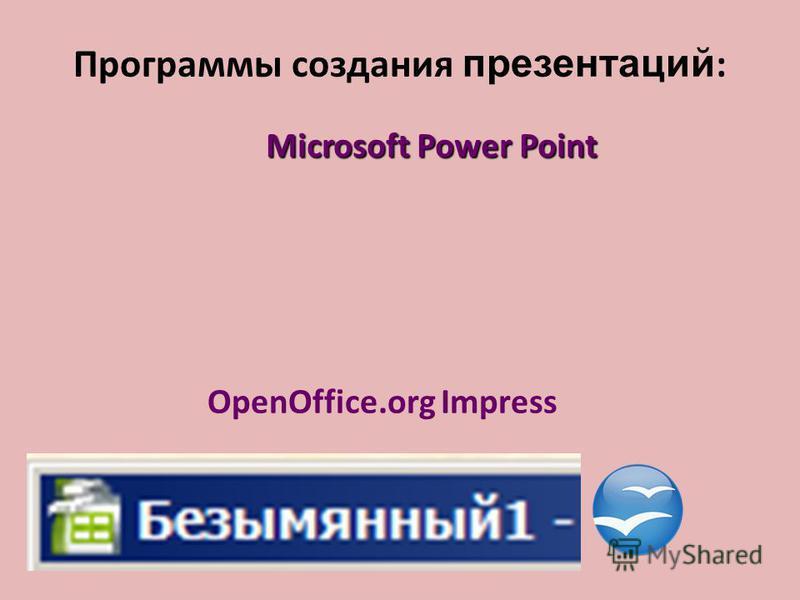 Программы создания презентаций : Microsoft Power Point OpenOffice.org Impress