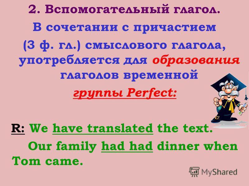 2. Вспомогательный глагол. В сочетании с причастием (3 ф. гл.) смыслового глагола, употребляется для образования глаголов временной группы Perfect: R: We have translated the text. Our family had had dinner when Tom came.