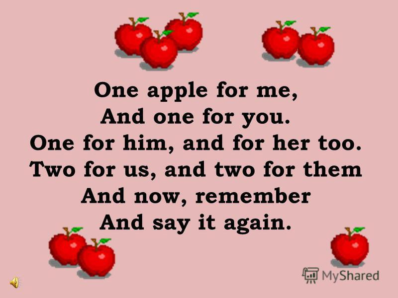One apple for me, And one for you. One for him, and for her too. Two for us, and two for them And now, remember And say it again.